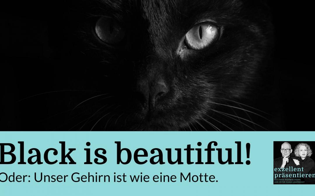 Black is beautiful! Oder: Unser Gehirn ist wie eine Motte.